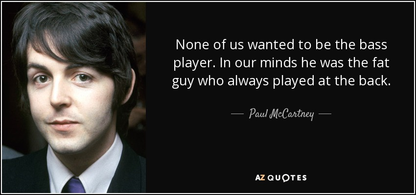 quote-none-of-us-wanted-to-be-the-bass-player-in-our-minds-he-was-the-fat-guy-who-always-played-paul-mccartney-19-22-00